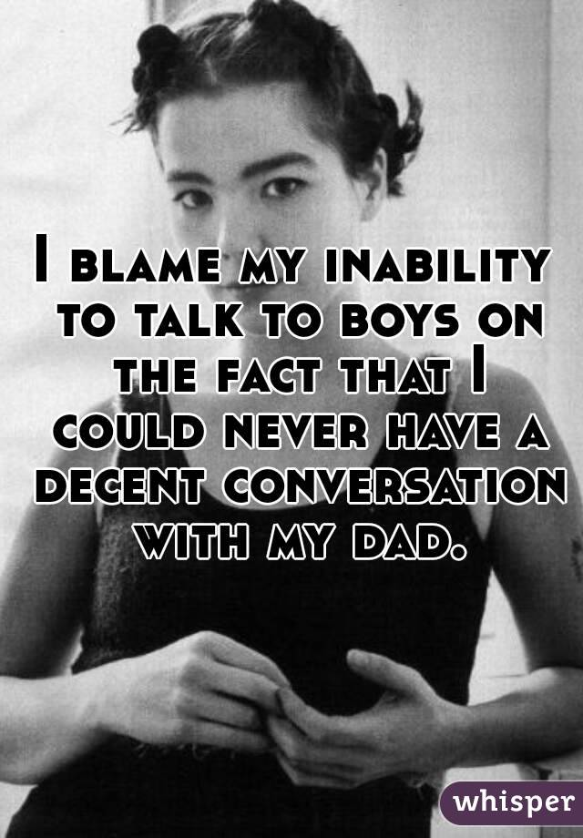 I blame my inability to talk to boys on the fact that I could never have a decent conversation with my dad.