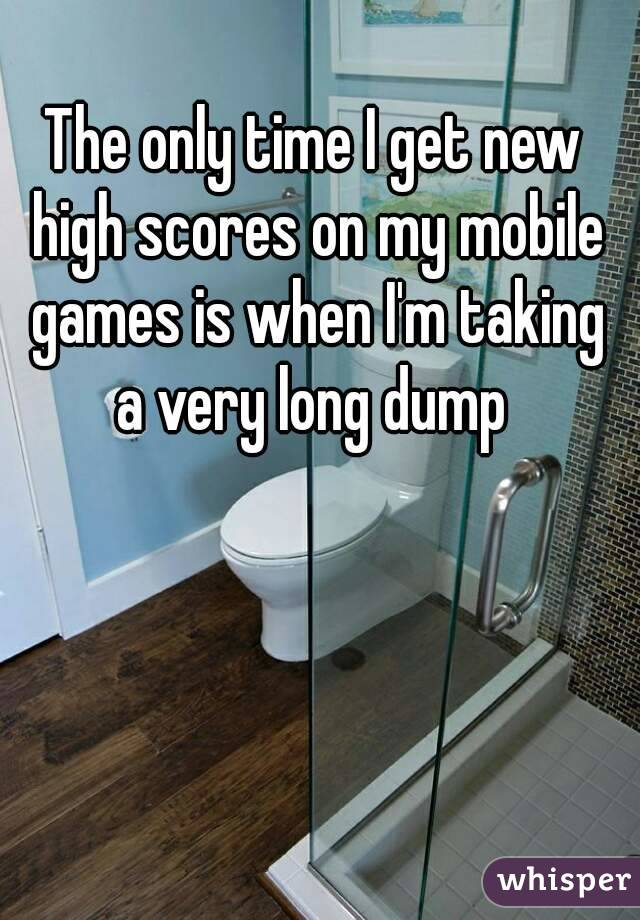 The only time I get new high scores on my mobile games is when I'm taking a very long dump