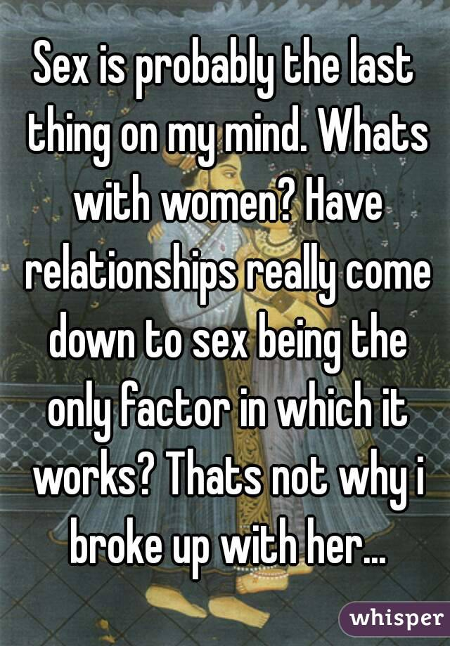 Sex is probably the last thing on my mind. Whats with women? Have relationships really come down to sex being the only factor in which it works? Thats not why i broke up with her...