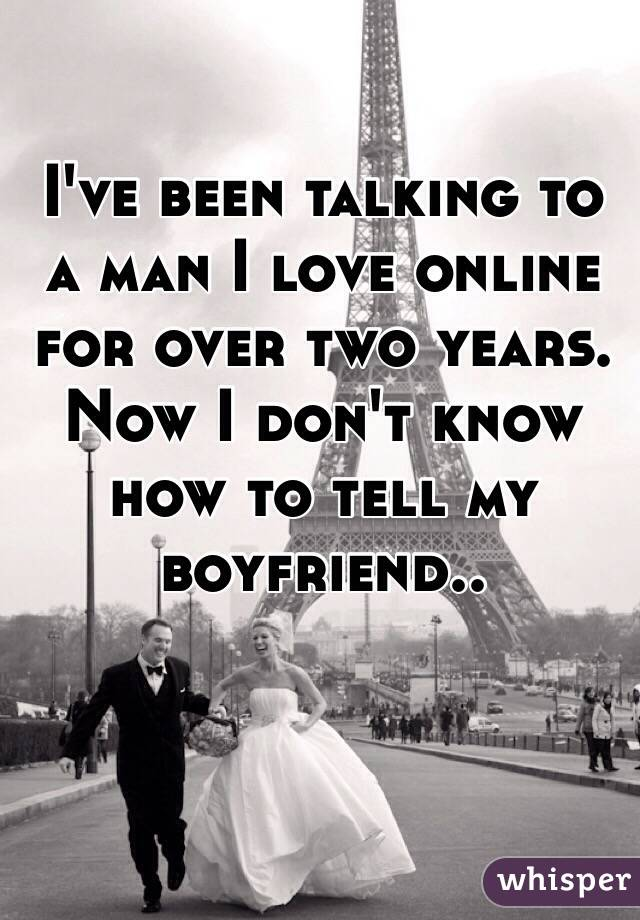 I've been talking to a man I love online for over two years. Now I don't know how to tell my boyfriend..