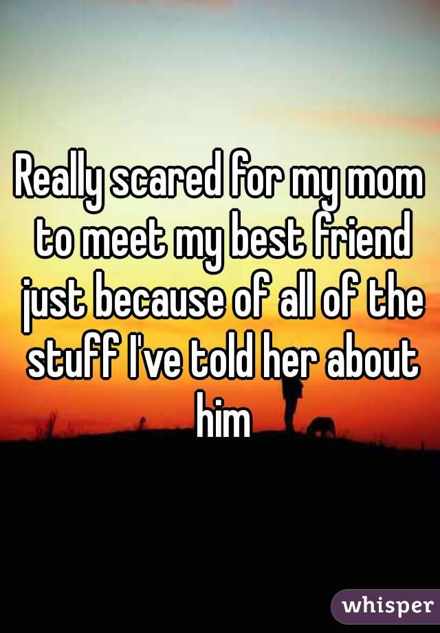 Really scared for my mom to meet my best friend just because of all of the stuff I've told her about him