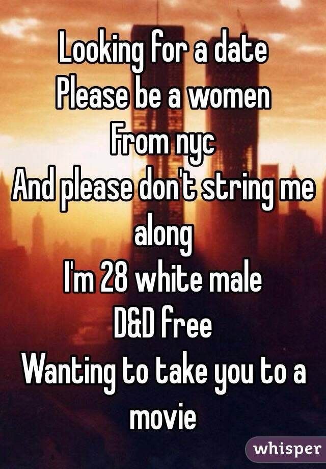 Looking for a date  Please be a women  From nyc  And please don't string me along I'm 28 white male D&D free Wanting to take you to a movie