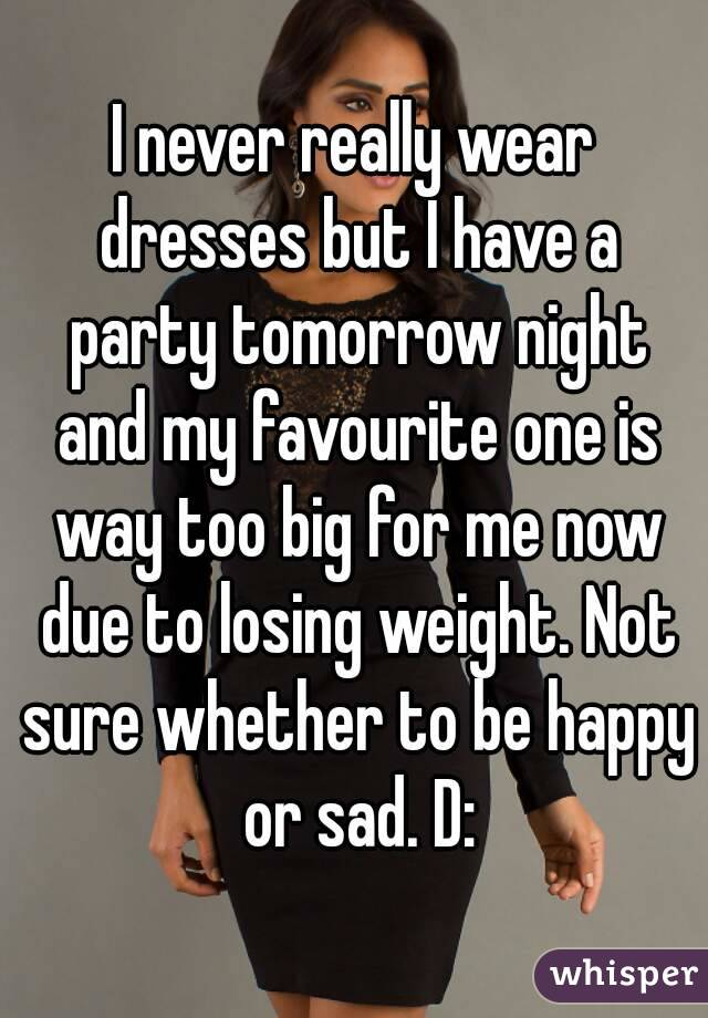 I never really wear dresses but I have a party tomorrow night and my favourite one is way too big for me now due to losing weight. Not sure whether to be happy or sad. D: