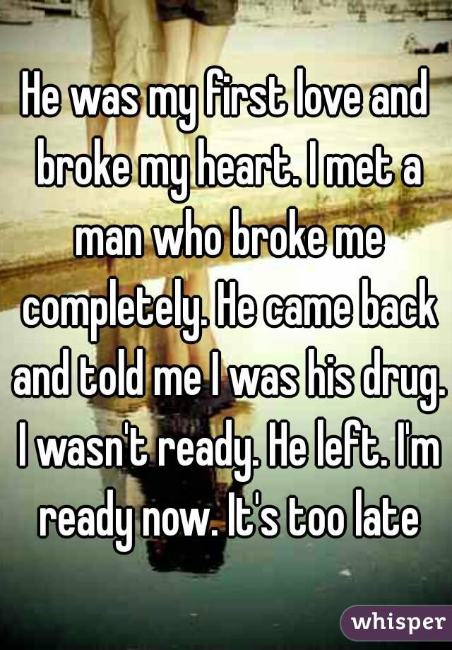 He was my first love and broke my heart. I met a man who broke me completely. He came back and told me I was his drug. I wasn't ready. He left. I'm ready now. It's too late