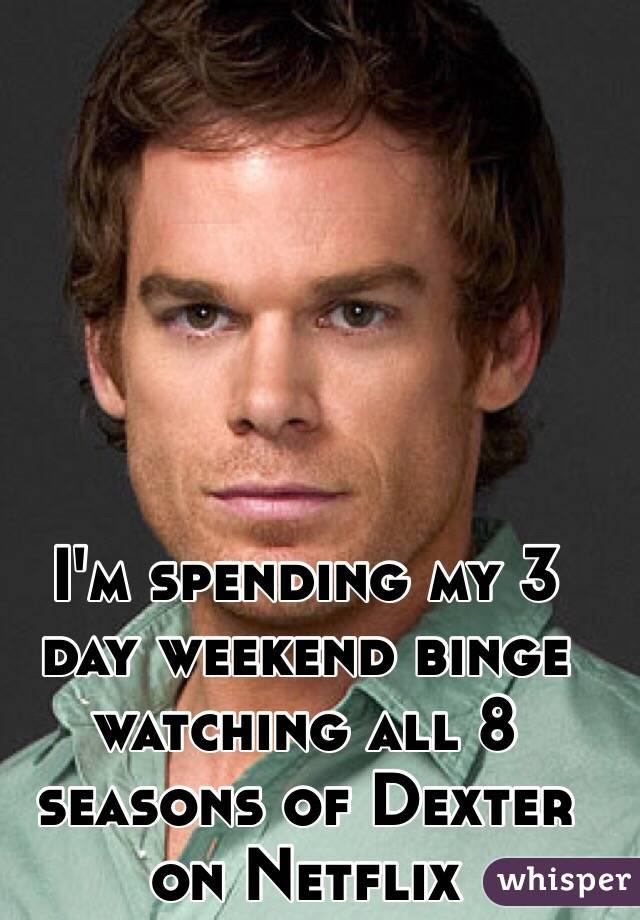 I'm spending my 3 day weekend binge watching all 8 seasons of Dexter on Netflix