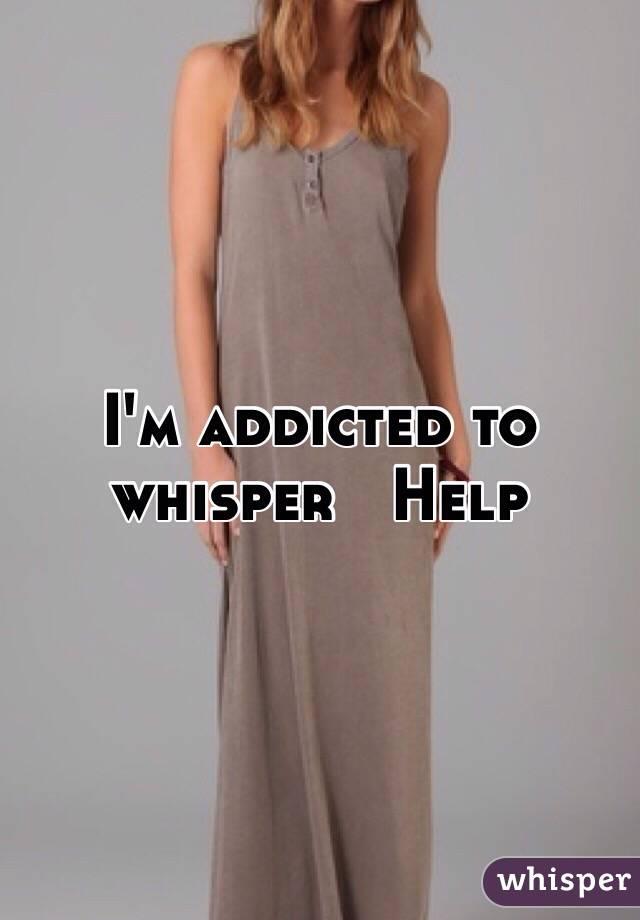 I'm addicted to whisper   Help