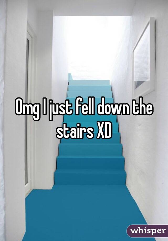 Omg I just fell down the stairs XD