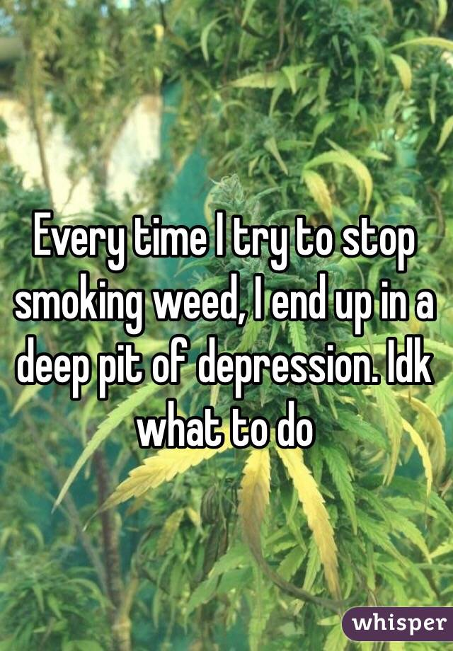 Every time I try to stop smoking weed, I end up in a deep pit of depression. Idk what to do