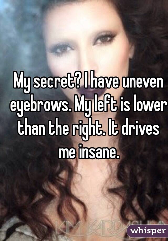 My secret? I have uneven eyebrows. My left is lower than the right. It drives me insane.
