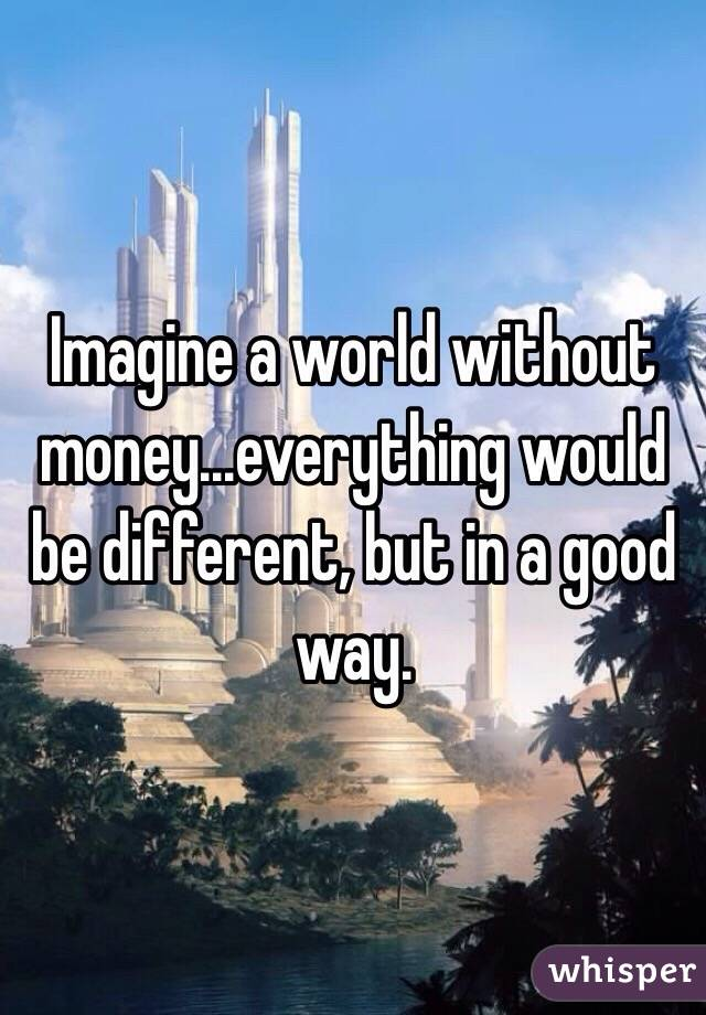 Imagine a world without money...everything would be different, but in a good way.