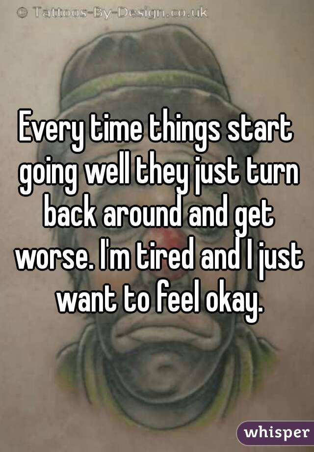 Every time things start going well they just turn back around and get worse. I'm tired and I just want to feel okay.