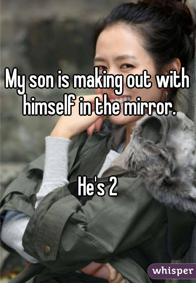 My son is making out with himself in the mirror.   He's 2