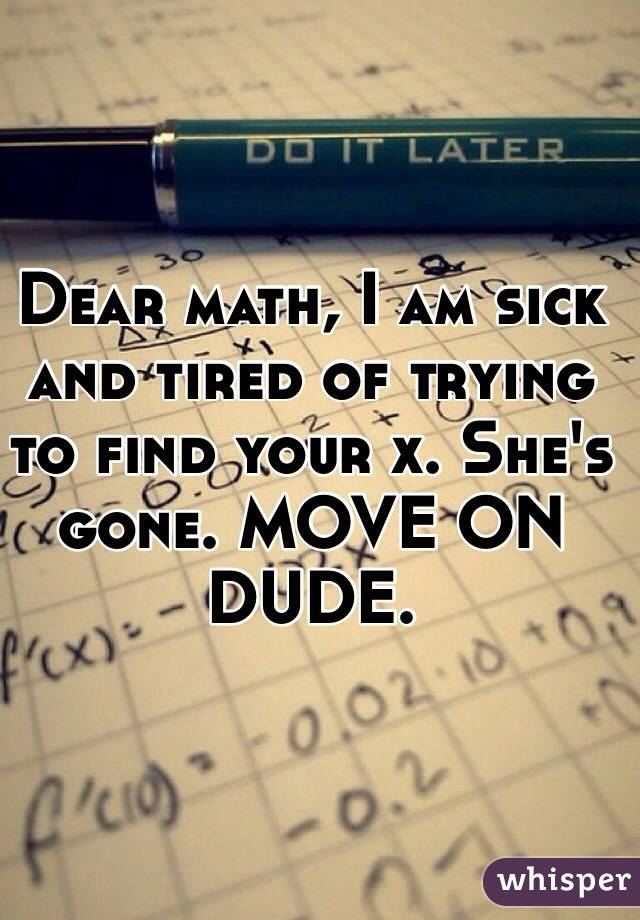 Dear math, I am sick and tired of trying to find your x. She's gone. MOVE ON DUDE.