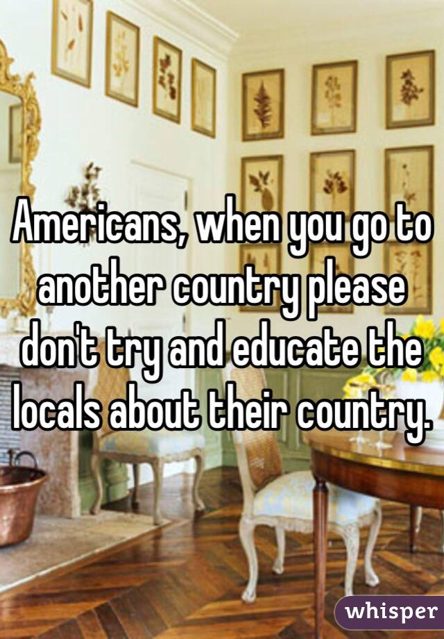 Americans, when you go to another country please don't try and educate the locals about their country.