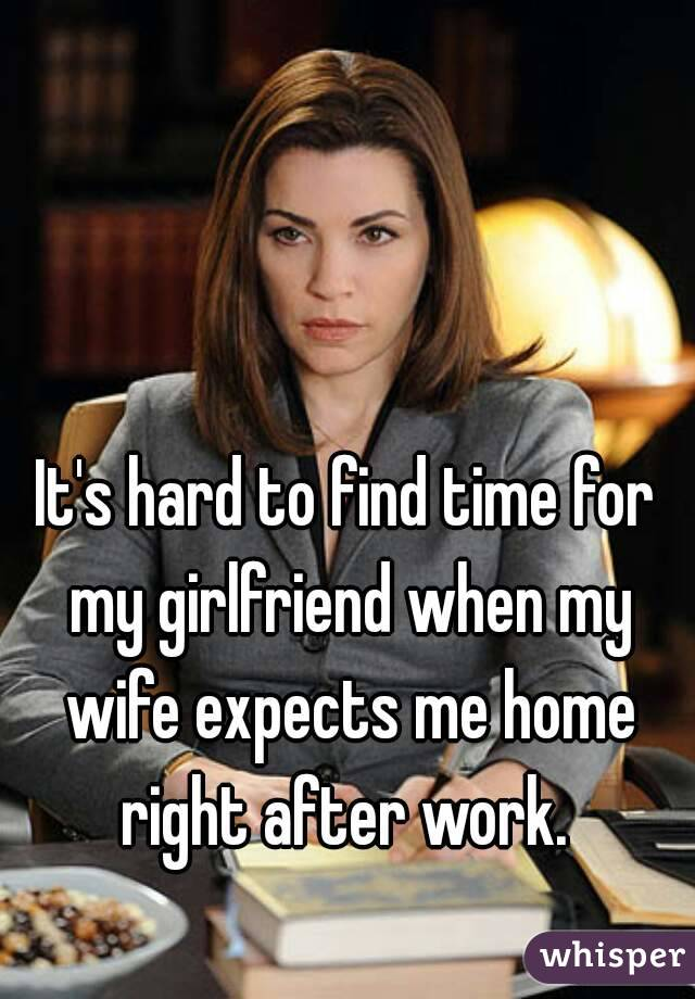 It's hard to find time for my girlfriend when my wife expects me home right after work.