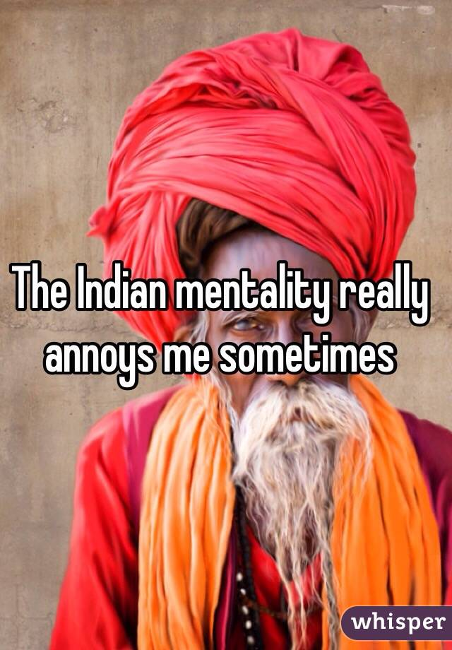 The Indian mentality really annoys me sometimes