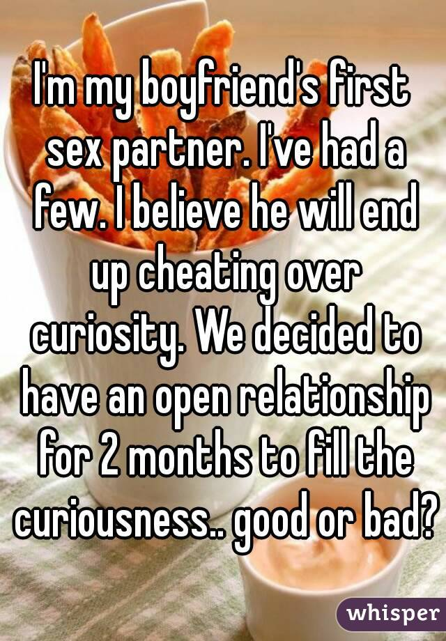 I'm my boyfriend's first sex partner. I've had a few. I believe he will end up cheating over curiosity. We decided to have an open relationship for 2 months to fill the curiousness.. good or bad?
