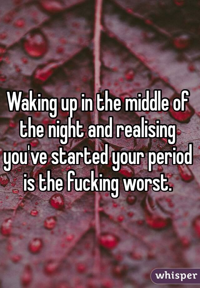 Waking up in the middle of the night and realising you've started your period is the fucking worst.