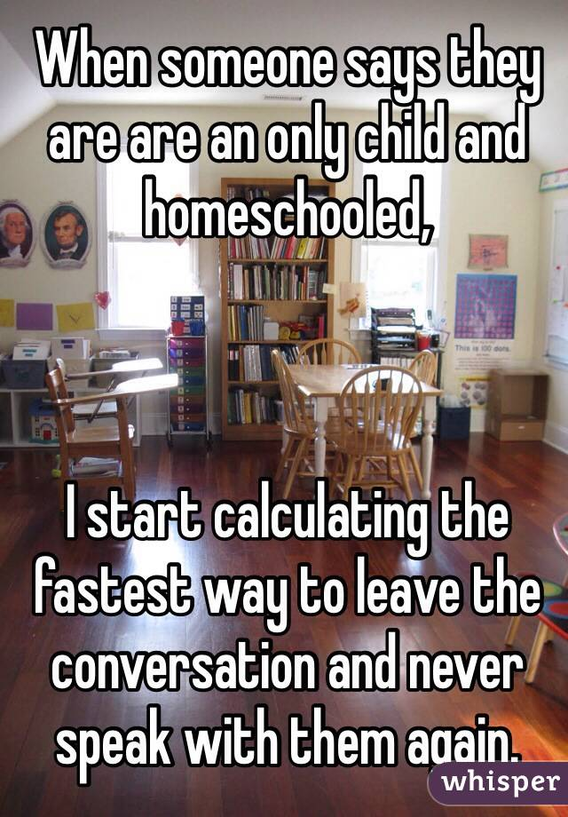 When someone says they are are an only child and homeschooled,    I start calculating the fastest way to leave the conversation and never speak with them again.