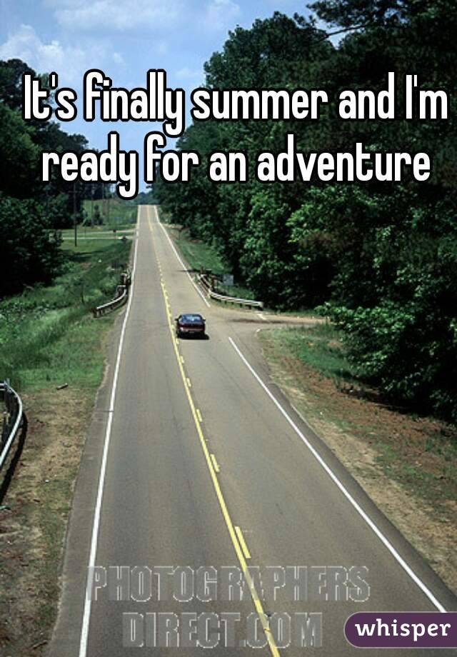 It's finally summer and I'm ready for an adventure