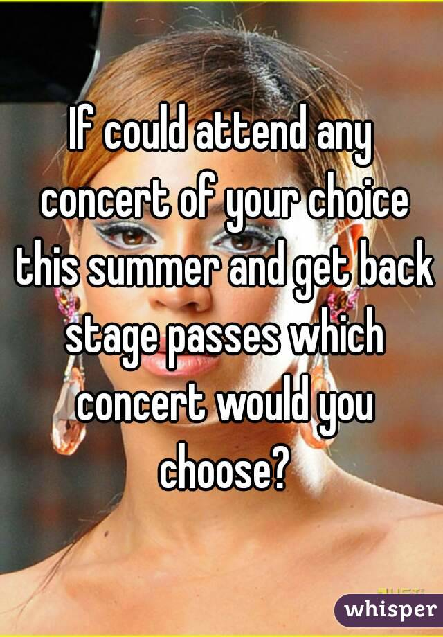 If could attend any concert of your choice this summer and get back stage passes which concert would you choose?