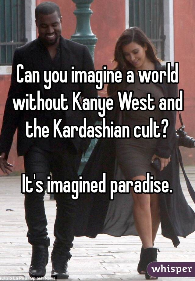 Can you imagine a world without Kanye West and the Kardashian cult?  It's imagined paradise.