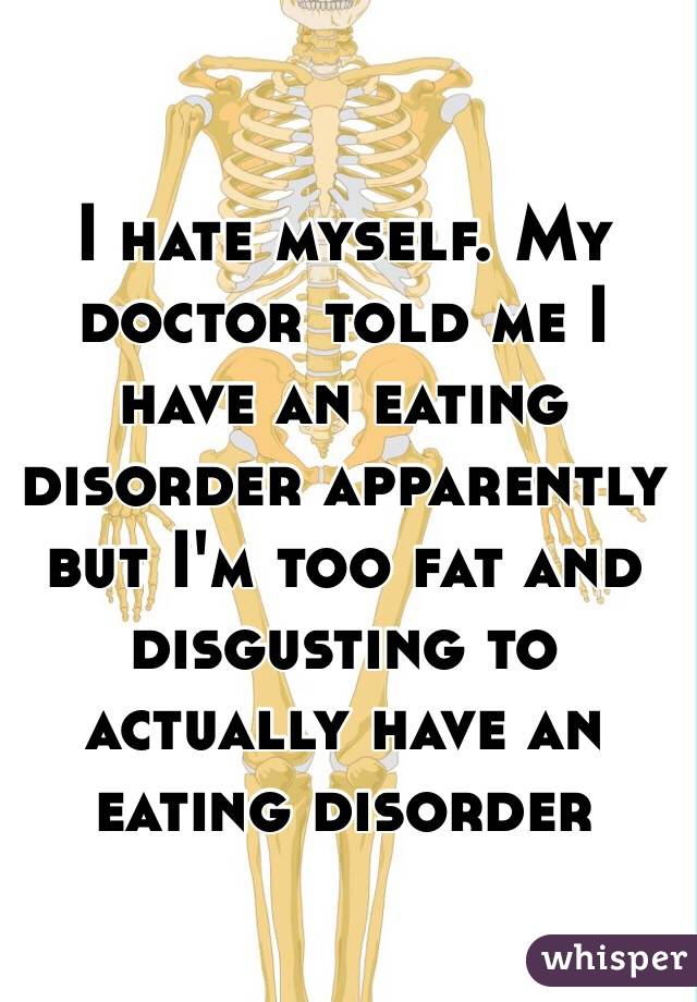 I hate myself. My doctor told me I have an eating disorder apparently but I'm too fat and disgusting to actually have an eating disorder