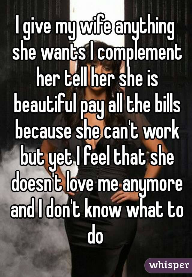I give my wife anything she wants I complement her tell her she is beautiful pay all the bills because she can't work but yet I feel that she doesn't love me anymore and I don't know what to do