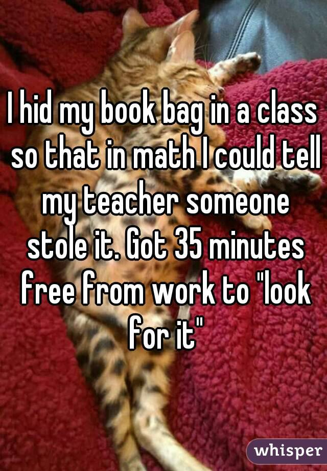"I hid my book bag in a class so that in math I could tell my teacher someone stole it. Got 35 minutes free from work to ""look for it"""