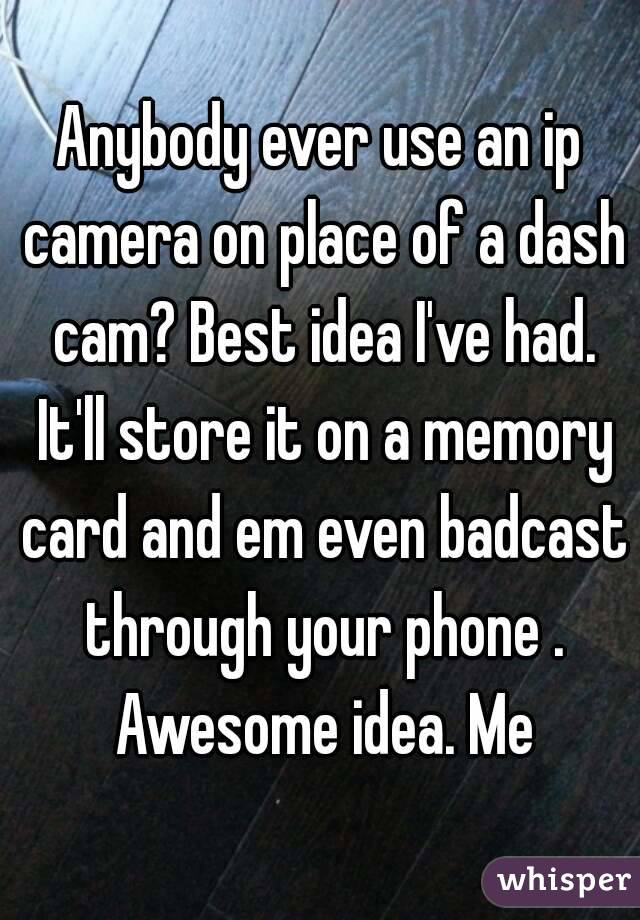 Anybody ever use an ip camera on place of a dash cam? Best idea I've had. It'll store it on a memory card and em even badcast through your phone . Awesome idea. Me