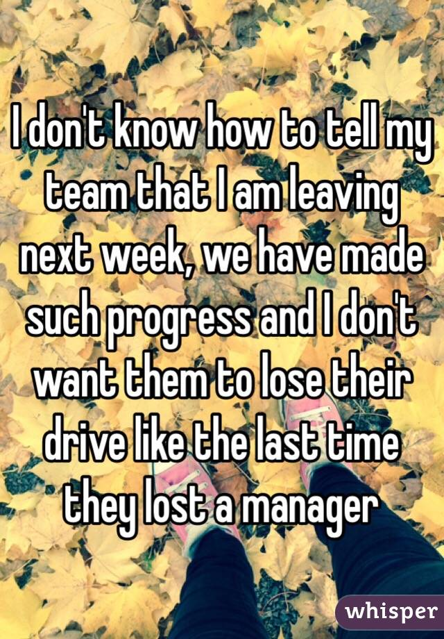I don't know how to tell my team that I am leaving next week, we have made such progress and I don't want them to lose their drive like the last time they lost a manager