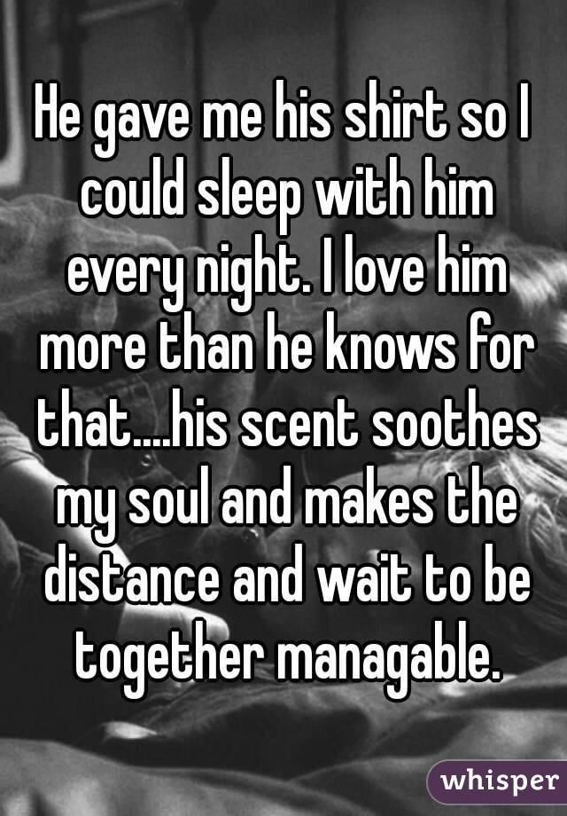 He gave me his shirt so I could sleep with him every night. I love him more than he knows for that....his scent soothes my soul and makes the distance and wait to be together managable.