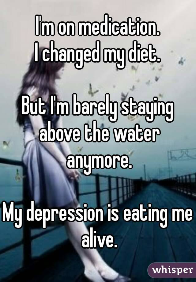 I'm on medication. I changed my diet.  But I'm barely staying above the water anymore.  My depression is eating me alive.