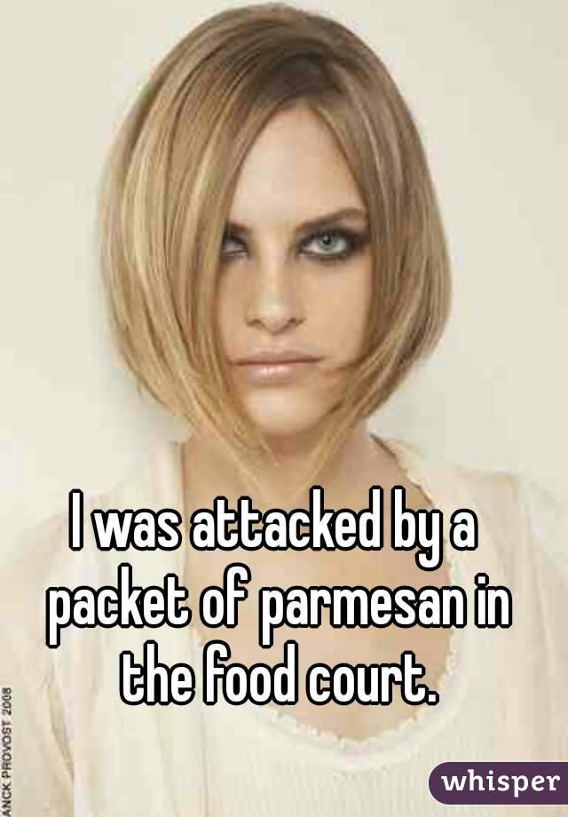 I was attacked by a packet of parmesan in the food court.