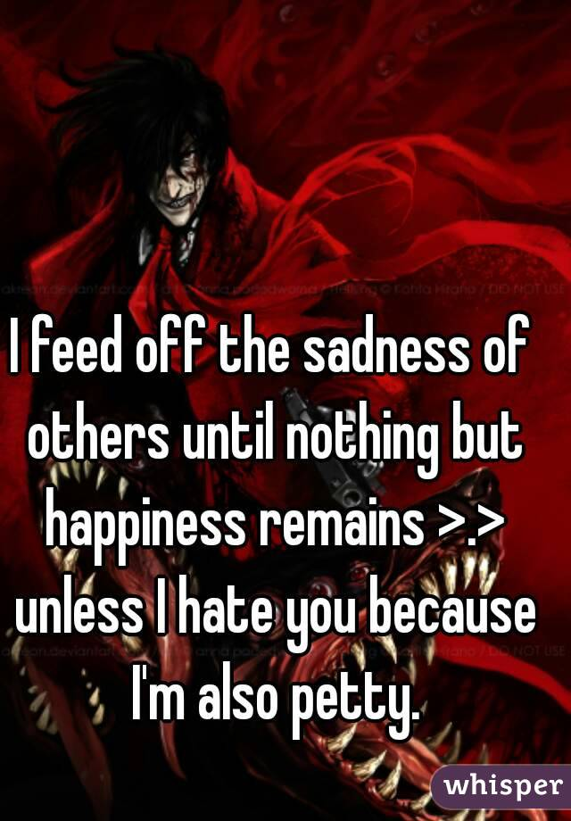 I feed off the sadness of others until nothing but happiness remains >.> unless I hate you because I'm also petty.