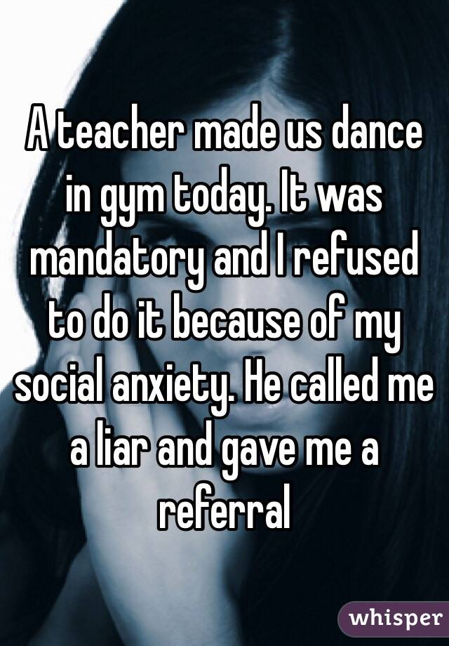 A teacher made us dance in gym today. It was mandatory and I refused to do it because of my social anxiety. He called me a liar and gave me a referral