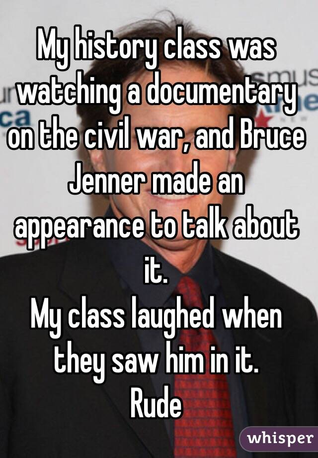 My history class was watching a documentary on the civil war, and Bruce Jenner made an appearance to talk about it.  My class laughed when they saw him in it.  Rude