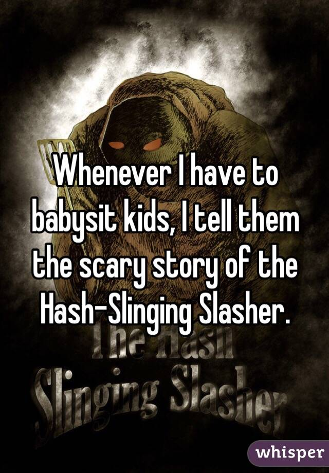 Whenever I have to babysit kids, I tell them the scary story of the Hash-Slinging Slasher.