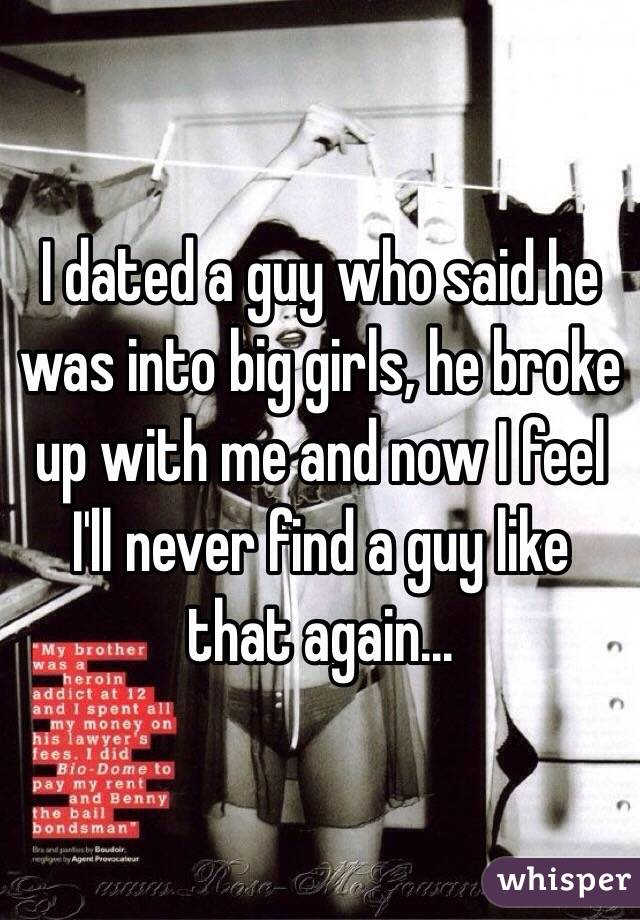 I dated a guy who said he was into big girls, he broke up with me and now I feel I'll never find a guy like that again...
