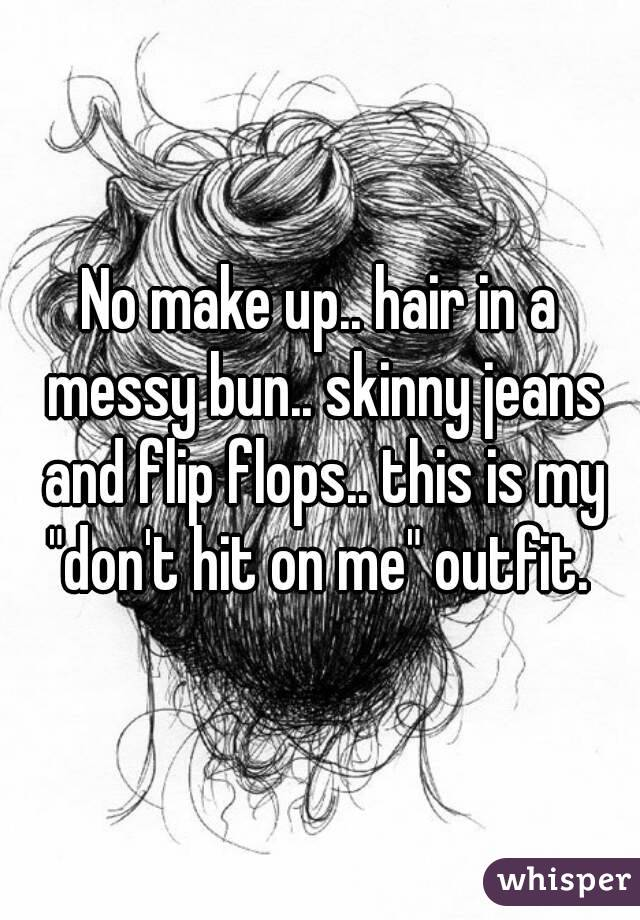 """No make up.. hair in a messy bun.. skinny jeans and flip flops.. this is my """"don't hit on me"""" outfit."""