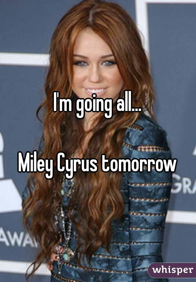 I'm going all...  Miley Cyrus tomorrow