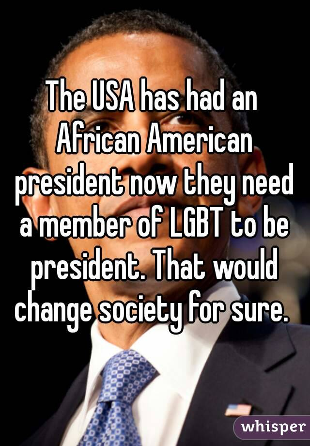 The USA has had an African American president now they need a member of LGBT to be president. That would change society for sure.