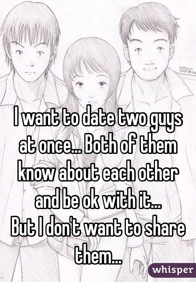 I want to date two guys at once... Both of them know about each other and be ok with it...  But I don't want to share them...