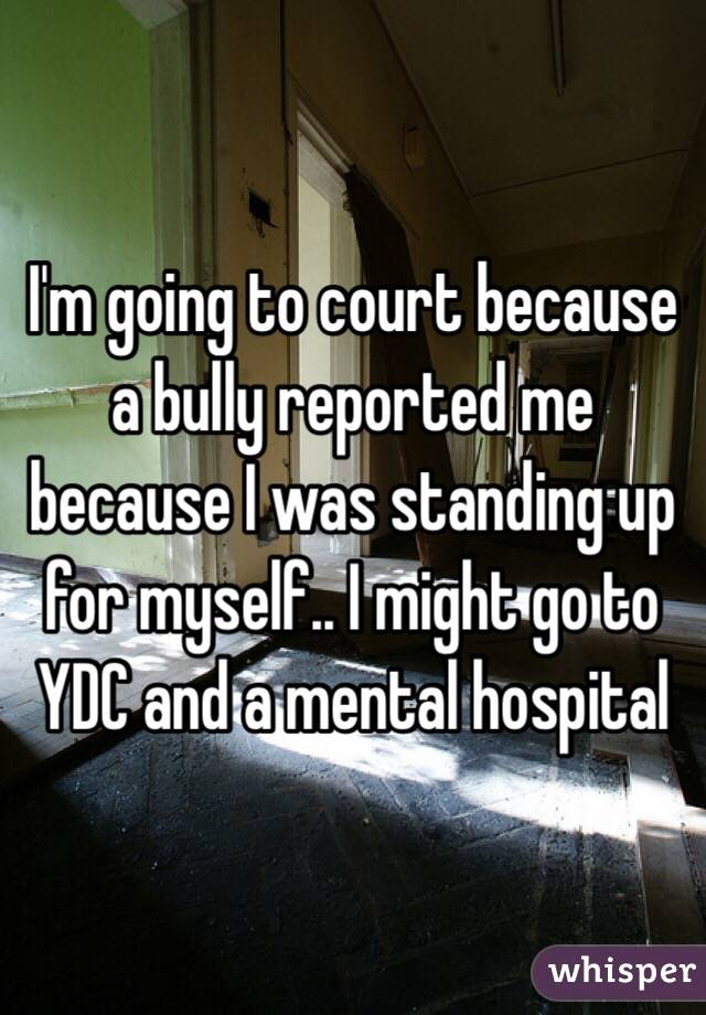 I'm going to court because a bully reported me because I was standing up for myself.. I might go to YDC and a mental hospital
