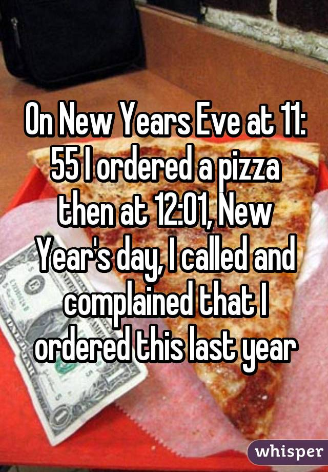 On New Years Eve at 11: 55 I ordered a pizza then at 12:01, New Year's day, I called and complained that I ordered this last year