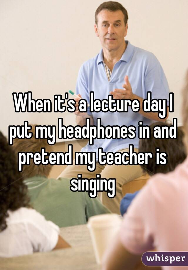 When it's a lecture day I put my headphones in and pretend my teacher is singing