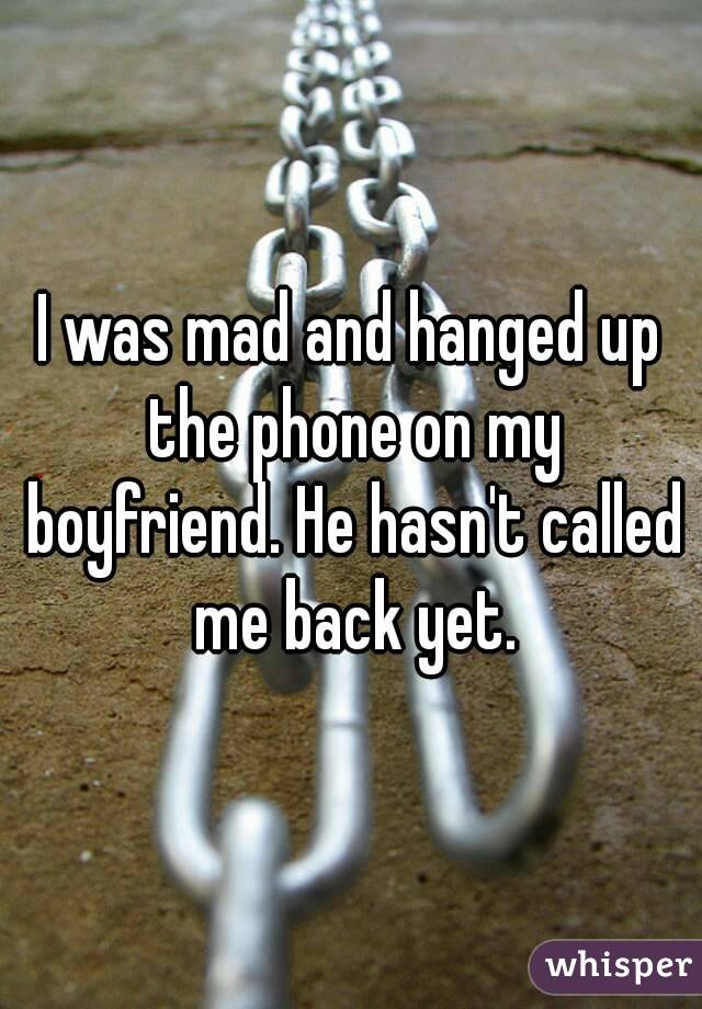I was mad and hanged up the phone on my boyfriend. He hasn't called me back yet.