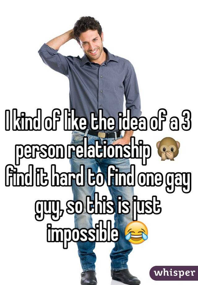 I kind of like the idea of a 3 person relationship 🙊 find it hard to find one gay guy, so this is just impossible 😂