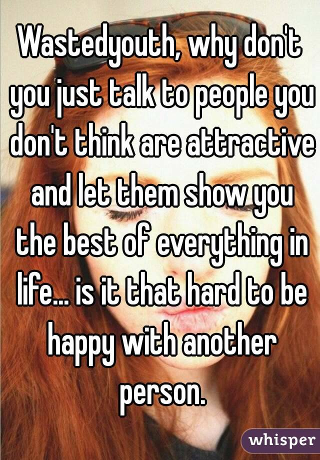 Wastedyouth, why don't you just talk to people you don't think are attractive and let them show you the best of everything in life... is it that hard to be happy with another person.