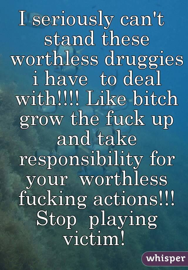 I seriously can't  stand these worthless druggies i have  to deal with!!!! Like bitch grow the fuck up and take responsibility for your  worthless fucking actions!!! Stop  playing victim!